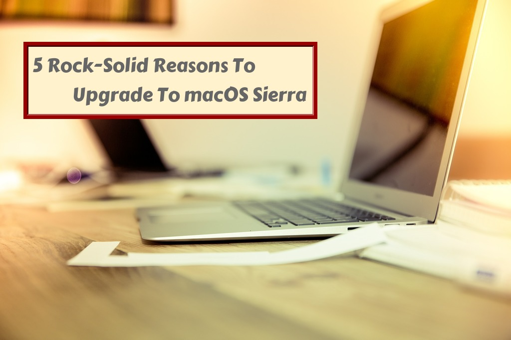 5 Rock-Solid Reasons to Upgrade to macOS Sierra - Info