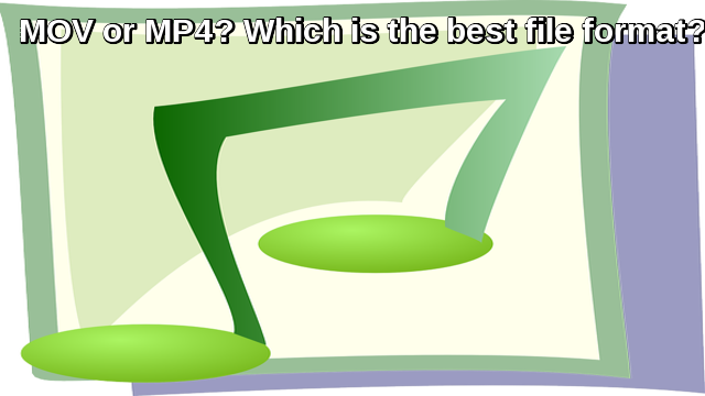MOV or MP4? Which is the best file format?