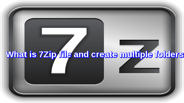 What is 7Zip and create multiple folders