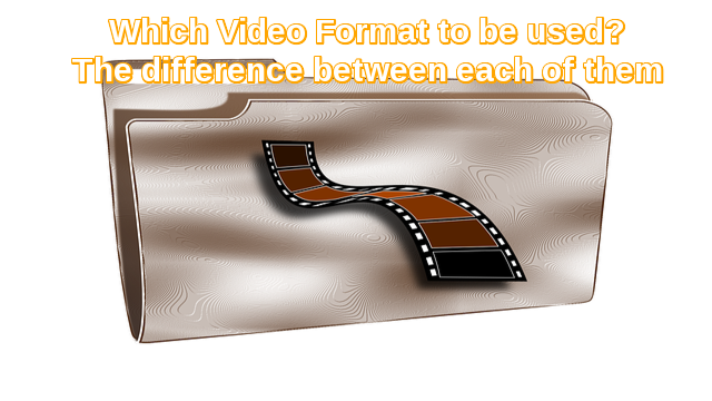 Which video format to use and the difference between each of them