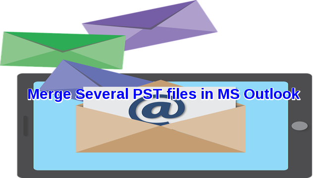 knowing how to merge several PST files in Microsoft Outlook