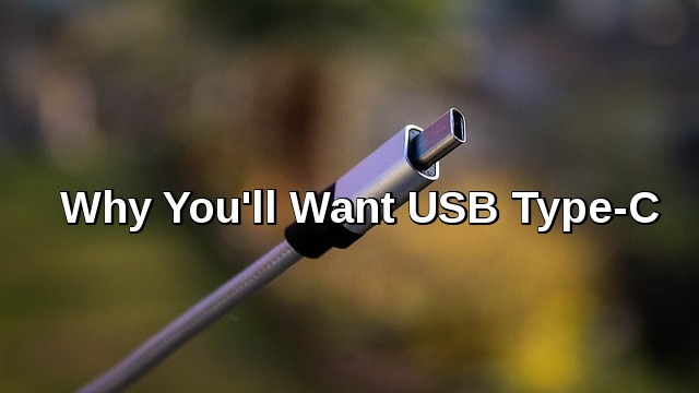 Reasons to Why You'll want USB Type-C